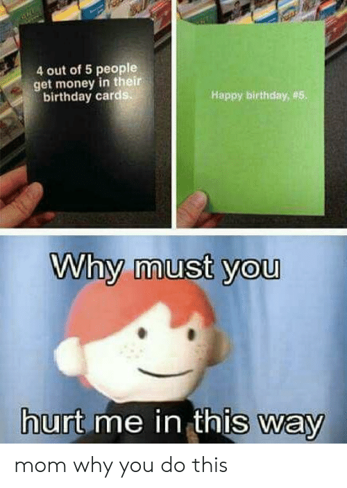 Get Money: 4 out of 5 people  get money in their  birthday card  Happy birthday, #5  Why must you  urt me in thIs way mom why you do this