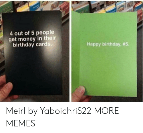 Get Money: 4 out of 5 people  get money in their  birthday cards  Happy birthday, Meirl by YaboichriS22 MORE MEMES