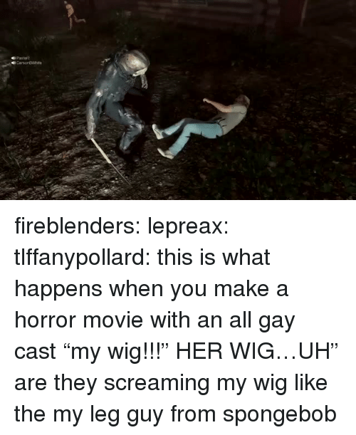 "SpongeBob, Target, and Tumblr: 4 Pastel? fireblenders: lepreax:  tlffanypollard: this is what happens when you make a horror movie with an all gay cast ""my wig!!!"" HER WIG…UH""  are they screaming my wig like the my leg guy from spongebob"