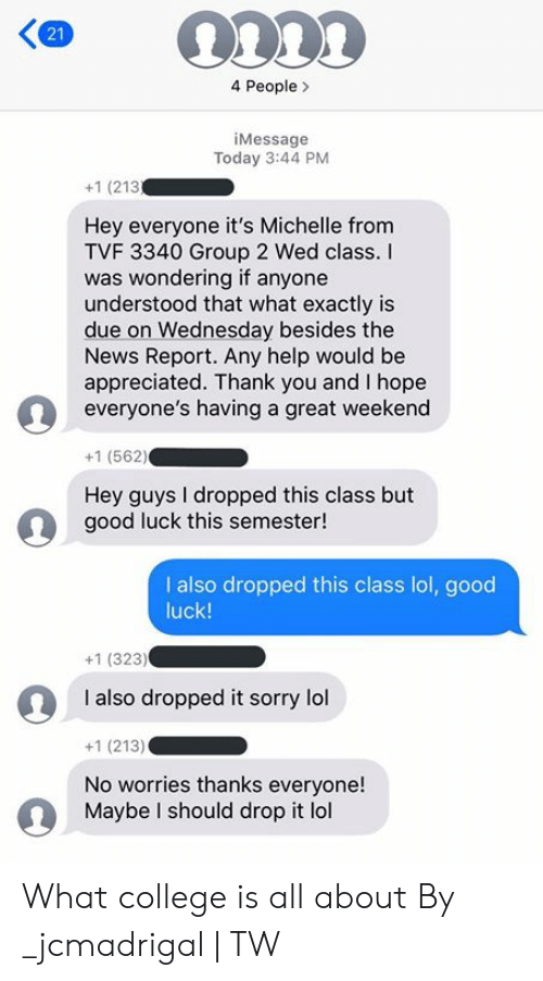 hey guys: 4 People  iMessage  Today 3:44 PM  +1 (213  Hey everyone it's Michelle from  TVF 3340 Group 2 Wed class.  was wondering if anyone  understood that what exactly is  due on Wednesday besides the  News Report. Any help would be  appreciated. Thank you and I hope  everyone's having a great weekend  +1 (562)  Hey guys I dropped this class but  good luck this semester!  I also dropped this class lol, good  luck!  +1 (323)  I also dropped it sorry lol  +1 (213)  No worries thanks everyone!  Maybe I should drop it lol  21 What college is all about  By _jcmadrigal | TW