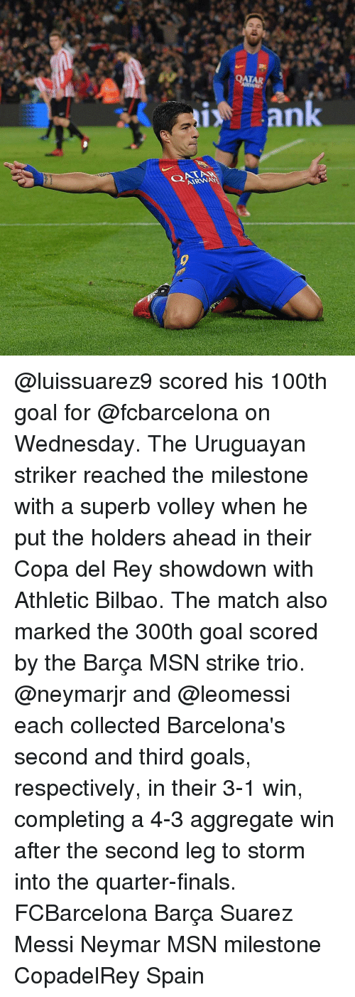 Barcelona, Memes, and Neymar: 4  QATAR  a  QAT-  AR NAR  k  n @luissuarez9 scored his 100th goal for @fcbarcelona on Wednesday. The Uruguayan striker reached the milestone with a superb volley when he put the holders ahead in their Copa del Rey showdown with Athletic Bilbao. The match also marked the 300th goal scored by the Barça MSN strike trio. @neymarjr and @leomessi each collected Barcelona's second and third goals, respectively, in their 3-1 win, completing a 4-3 aggregate win after the second leg to storm into the quarter-finals. FCBarcelona Barça Suarez Messi Neymar MSN milestone CopadelRey Spain