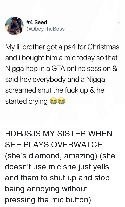 Christmas, Crying, and Ps4:  #4 Seed  @ObeyTheBoss  My lil brother got a ps4 for Christmas  and i bought him a mic today so that  Nigga hop in a GTA online session &  said hey everybody and a Nigga  screamed shut the fuck up & he  started crying HDHJSJS MY SISTER WHEN SHE PLAYS OVERWATCH (she's diamond, amazing) (she doesn't use mic she just yells and them to shut up and stop being annoying without pressing the mic button)
