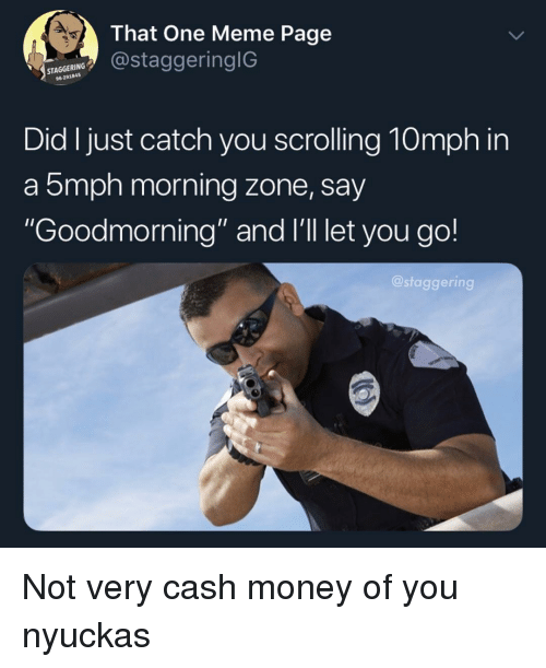 "Cash Money: 4.  That One Meme Page  staggeringlG  STAGGERING  96291845  Did I just catch you scrolling 10mph in  a 5mph morning zone, say  Goodmorning"" and I'll let you go!  @staggering Not very cash money of you nyuckas"