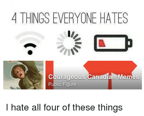 Canadian Meme: 4 THINGS EVERYONE HATES  courageous Canadian Memes  Public Figure I hate all four of these things
