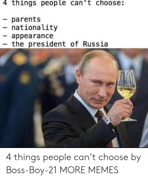 Nationality: 4 things people can't choose:  parents  nationality  appearance  the president of Russia 4 things people can't choose by Boss-Boy-21 MORE MEMES