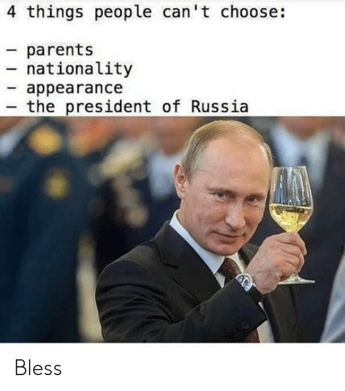 Parents, Russia, and President: 4 things people can't choose:  parents  nationality  appearance  the president of Russia Bless