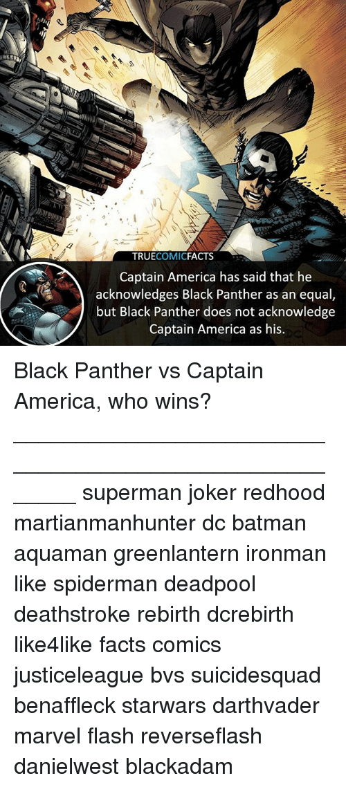 America, Batman, and Facts: 4  TRUECOMICFACTS  Captain America has said that he  acknowledges Black Panther as an equal  but Black Panther does not acknowledge  Captain America as his Black Panther vs Captain America, who wins? ⠀_______________________________________________________ superman joker redhood martianmanhunter dc batman aquaman greenlantern ironman like spiderman deadpool deathstroke rebirth dcrebirth like4like facts comics justiceleague bvs suicidesquad benaffleck starwars darthvader marvel flash reverseflash danielwest blackadam