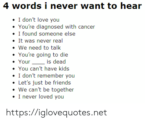 Never Loved: 4 words i never want to hear  I don't love you  You're diagnosed with cancer  I found someone else  It was never real  We need to talk  You're going to die  Your  is dead  You can't have kids  I don't remember you  Let's just be friends  We can't be together  I never loved you https://iglovequotes.net