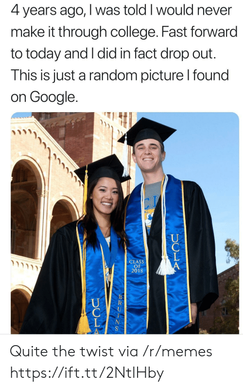 the twist: 4 years ago, I was told I would never  make it through college. Fast forward  to today and I did in fact drop out.  This is just a random picture l found  on Google.  CLASS  OF  2018 Quite the twist via /r/memes https://ift.tt/2NtIHby