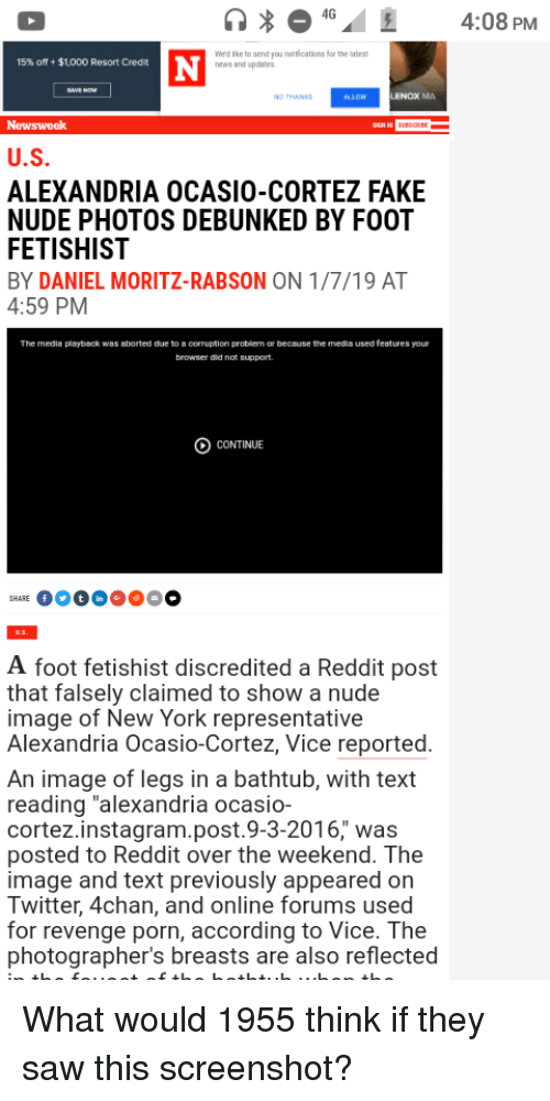 """4chan, Fake, and Instagram: 40  4:08 PM  Weld ke to send you mothications for the lates  news and updates  15% off + $1,000 Resort Credit  NO THANKS  LENOX MA  U.S  ALEXANDRIA OCASIO-CORTEZ FAKE  NUDE PHOTOS DEBUNKED BY FOOT  FETISHIST  BY DANIEL MORITZ-RABSON ON 1/7/19 AT  4:59 PM  The media  playbook was aborted de to ฮ corruption problem, or because the media used feature,our  browser did not support.  CONTINUE  A foot fetishist discredited a Reddit post  that falsely claimed to show a nude  image of New York representative  Alexandria Ocasio-Cortez, Vice reported  An image of legs in a bathtub, with text  reading """"alexandria ocasio-  cortez.instagram.post.9-3-2016, was  posted to Reddit over the weekend. The  image and text previously appeared on  Twitter, 4chan, and online forums used  for revenge porn, according to Vice. The  photographer's breasts are also reflected"""