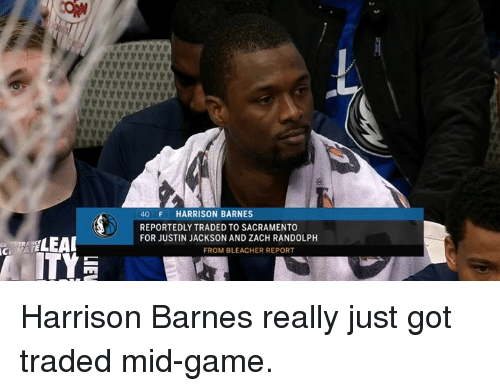 Zach Randolph, Bleacher Report, and Game: 40 F HARRISON BARNES  REPORTEDLY TRADED TO SACRAMENTO  FOR JUSTIN JACKSON AND ZACH RANDOLPH  FROM BLEACHER REPORT Harrison Barnes really just got traded mid-game.