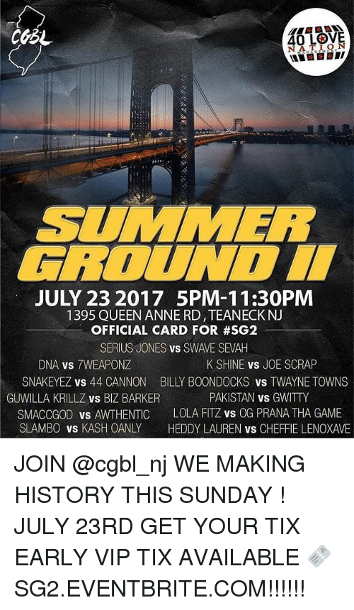 Seriuse: 40 L9V5  40 LOVE  NATION  SUMMER  FBOUNDI  JULY 23 2017 5PM-11:30PM  1395 QUEEN ANNE RD,TEANECK NJ  OFFICIAL CARD FOR #SG2  SERIUS JONES vs SWAVE SEVAH  DNA vs 7WEAPONZ  SNAKEYEZ vs 44 CANNON  K SHINE vs JOE SCRAP  BILLY BOONDOCKS vS TWAYNE TOWNS  PAKISTAN vs GWITTY  GUWILLA KRILLZ vs BIZ BARKER  SMACCGOD vs AWTHENTIC LOLA FITZ vs OG PRANA THA GAME  SLAMBO vs KASH OANLY HEDDY LAUREN vs CHEFFIE LENOXAVE JOIN @cgbl_nj WE MAKING HISTORY THIS SUNDAY ! JULY 23RD GET YOUR TIX EARLY VIP TIX AVAILABLE 🎫 SG2.EVENTBRITE.COM!!!!!!