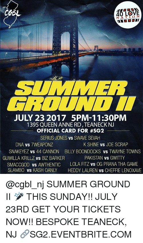 Seriuse: 40 LOVE  SUMMER  ROUNDI  JULY 23 2017 5PM-11:30PM  1395 QUEEN ANNE RD,TEANECKNJ  OFFICIAL CARD FOR #SG2  SERIUS JONES vs SWAVE SEVAH  DNA vs 7WEAPONZ  SNAKEYEZ vs 44 CANNON  GUWILLA KRILLZ vs BIZ BARKER  SMACCGOD vs AWTHENTIC  SLAMBO VS KASH OANLY  K SHINE vS JOE SCRAP  BILLY BOONDOCKS vs TWAYNE TOWNS  PAKISTAN vs GWITTY  LOLA FITZ vs OG PRANA THA GAME  HEDDY LAUREN vs CHEFFIE LENOXAVE @cgbl_nj SUMMER GROUND II 🎤 THIS SUNDAY!! JULY 23RD GET YOUR TICKETS NOW!! BESPOKE TEANECK, NJ 🔗SG2.EVENTBRITE.COM