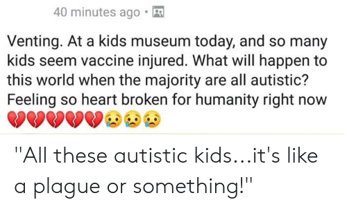 """Heart, Kids, and Today: 40 minutes ago.  Venting. At a kids museum today, and so many  kids seem vaccine injured. What will happen to  this world when the majority are all autistic?  Feeling so heart broken for humanity right now """"All these autistic kids...it's like a plague or something!"""""""