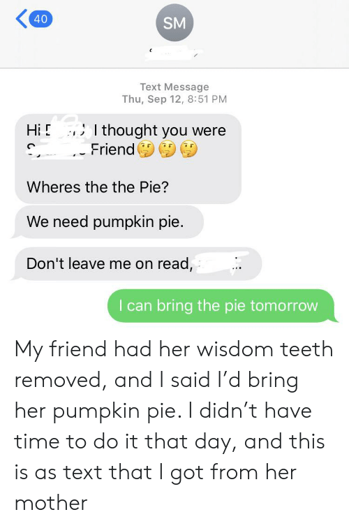 Pumpkin, Text, and Time: 40  SM  Text Message  Thu, Sep 12, 8:51 PM  thought you were  Hi  Friend  Wheres the the Pie?  We need pumpkin pie.  Don't leave me on read,  I can bring the pie tomorrow My friend had her wisdom teeth removed, and I said I'd bring her pumpkin pie. I didn't have time to do it that day, and this is as text that I got from her mother