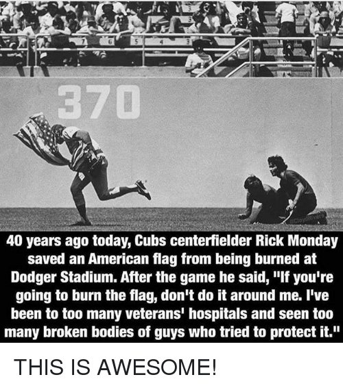 """Dodger: 40 years ago today, Cubs centerfielder Rick Monday  saved an American flag from being burned at  Dodger Stadium. After the game he said, """"If you're  going to burn the flag, don't do it around me. I've  been to too many veterans' hospitals and seen too  many broken bodies of guys who tried to protect it."""" THIS IS AWESOME!"""