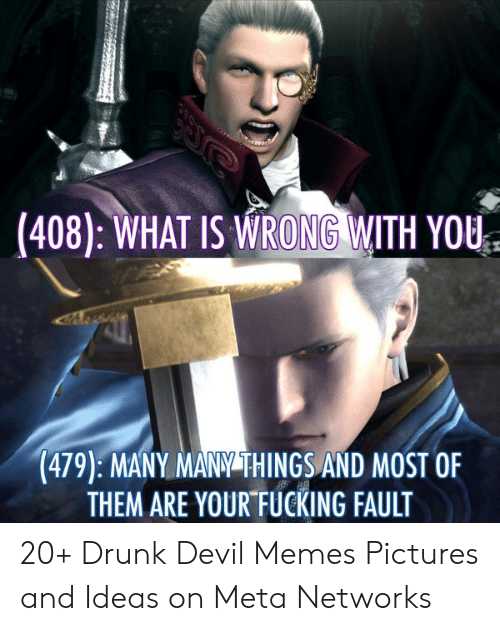 Devil Memes: (408): WHAT IS WRONG WITH YOU  (479): MANY MANY THINGS AND MOST OF  THEM ARE YOUR FUCKING FAULT 20+ Drunk Devil Memes Pictures and Ideas on Meta Networks
