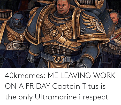 Friday: 40kmemes:  ME LEAVING WORK ON A FRIDAY   Captain Titus is the only Ultramarine i respect