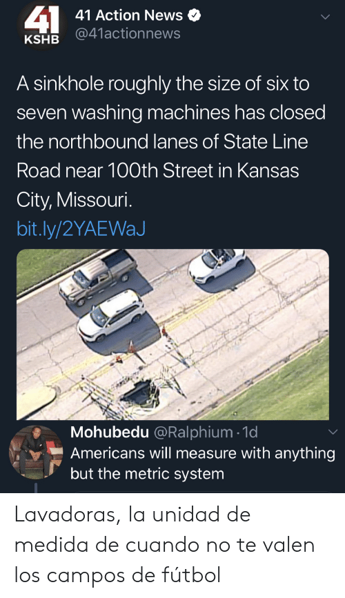 futbol: 41  41 Action News  @41actionnews  KSHB  A sinkhole roughly the size of six to  seven washing machines has closed  the northbound lanes of State Line  Road near 100th Street in Kansas  City, Missouri.  bit.ly/2YAEWaJ  Mohubedu @Ralphium 1d  Americans will measure with anything  but the metric system Lavadoras, la unidad de medida de cuando no te valen los campos de fútbol