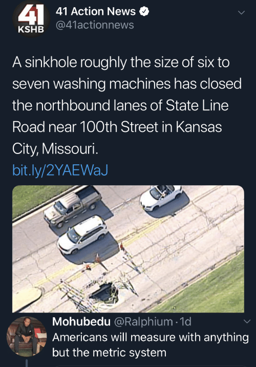 News, Missouri, and Kansas City: 41  41 Action News  @41actionnews  KSHB  A sinkhole roughly the size of six to  seven washing machines has closed  the northbound lanes of State Line  Road near 100th Street in Kansas  City, Missouri.  bit.ly/2YAEWaJ  Mohubedu @Ralphium 1d  Americans will measure with anything  but the metric system