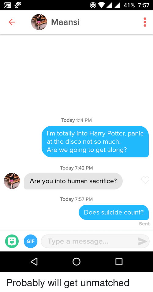 Gif, Harry Potter, and Panic at the Disco: 41% 7:57  Maansi  Today 1:14 PM  I'm totally into Harry Potter, panic  at the disco not so much  Are we going to get along?  Today 7:42 PM  Are you into human sacrifice?  Today 7:57 PM  Does suicide count?  Sent  GIF  Type a message. Probably will get unmatched