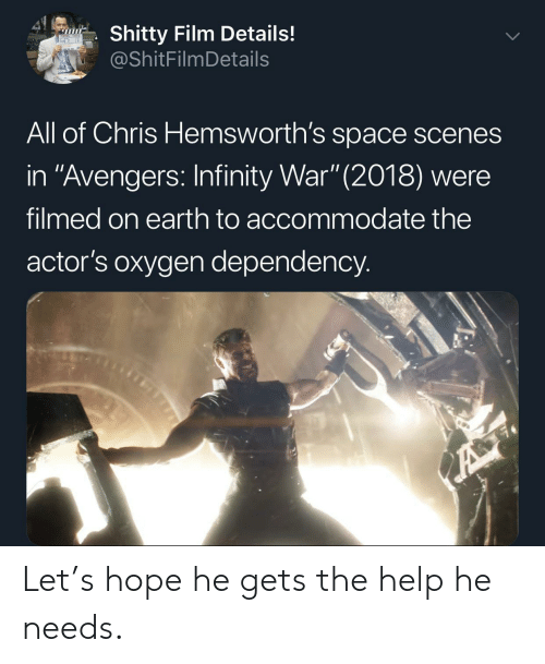 "Infinity War: 41  Shitty Film Details!  @ShitFilmDetails  All of Chris Hemsworth's space scenes  in ""Avengers: Infinity War"" (2018) were  filmed on earth to accommodate the  actor's oxygen dependency.  A Let's hope he gets the help he needs."