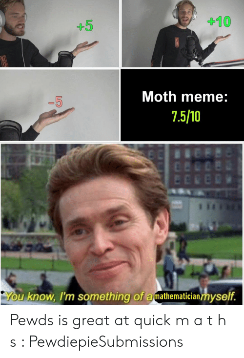 Meme 5 7: 410  +5  Moth meme:  -5  7.5/10  You know, I'm something of amathematicianmyself. Pewds is great at quick m a t h s : PewdiepieSubmissions