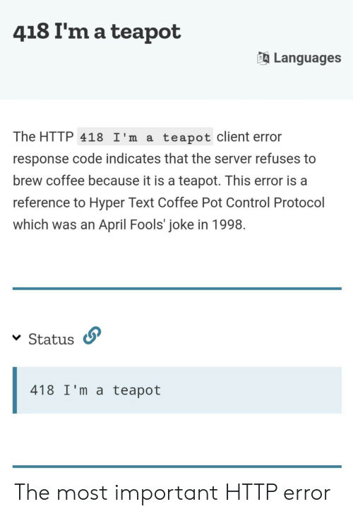 Control, Coffee, and Http: 418 I'm a teapot  Languages  The HTTP 418 I'm a  teapot client error  response code indicates that the server refuses to  brew coffee because it is a teapot. This error is a  reference to Hyper Text Coffee Pot Control Protocol  which was an April Fools' joke in 1998  Status  418 I'm a teapot The most important HTTP error