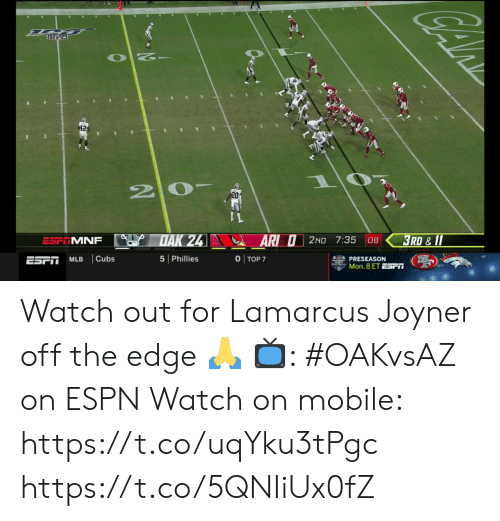 Watch Out: 42  20-  DAK 24  3RD & 11  AR O2ND 7:35  ESP MNF  08  O TOP 7  Cubs  5 Phillies  ESPT  MLB  PRESEASON  Mon. 8 ET ESr Watch out for Lamarcus Joyner off the edge 🙏  📺: #OAKvsAZ on ESPN Watch on mobile:  https://t.co/uqYku3tPgc https://t.co/5QNIiUx0fZ