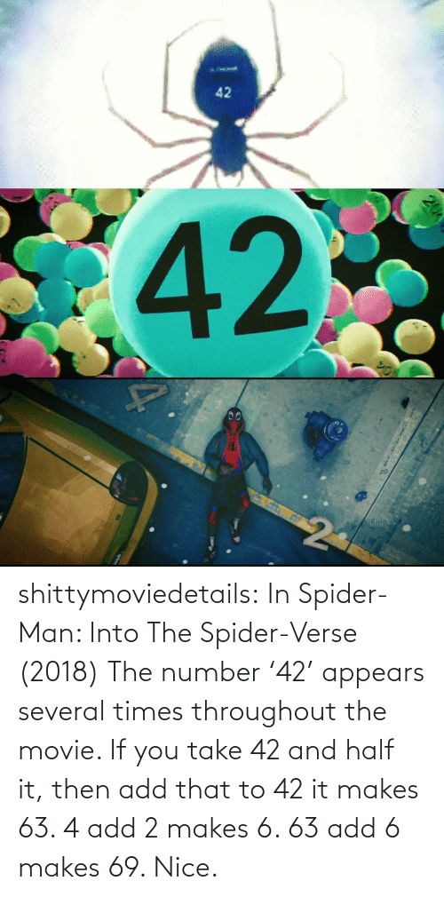 SpiderMan: 42  42  20 shittymoviedetails:  In Spider-Man: Into The Spider-Verse (2018) The number '42' appears several times throughout the movie. If you take 42 and half it, then add that to 42 it makes 63. 4 add 2 makes 6. 63 add 6 makes 69. Nice.