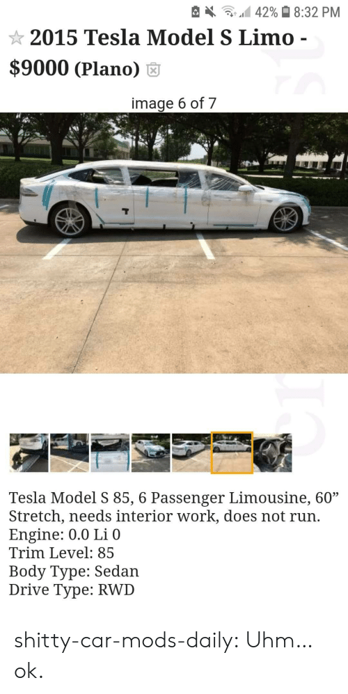 "Body Type: 42% 8:32 PM  2015 Tesla Model S Limo -  $9000 (Plano)  image 6 of 7  Tesla Model S 85, 6 Passenger Limousine, 60""  Stretch, needs interior work, does not run.  Engine: 0.0 Li 0  Trim Level: 85  Body Type: Sedan  Drive Type: RWD shitty-car-mods-daily:  Uhm…ok."