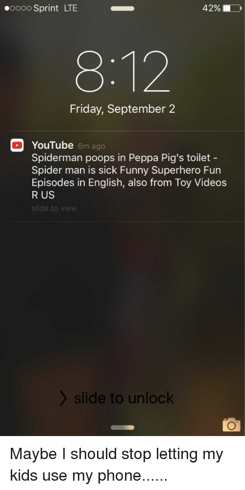 Funny Superhero: 42%, D  ooooo Sprint LTE  Friday, September 2  Ga YouTube  6m ago  Spiderman poops in Peppa Pig's toilet  Spider man is sick Funny Superhero Fun  Episodes in English, also from Toy Videos  R US  de to view  slide to unlock Maybe I should stop letting my kids use my phone......