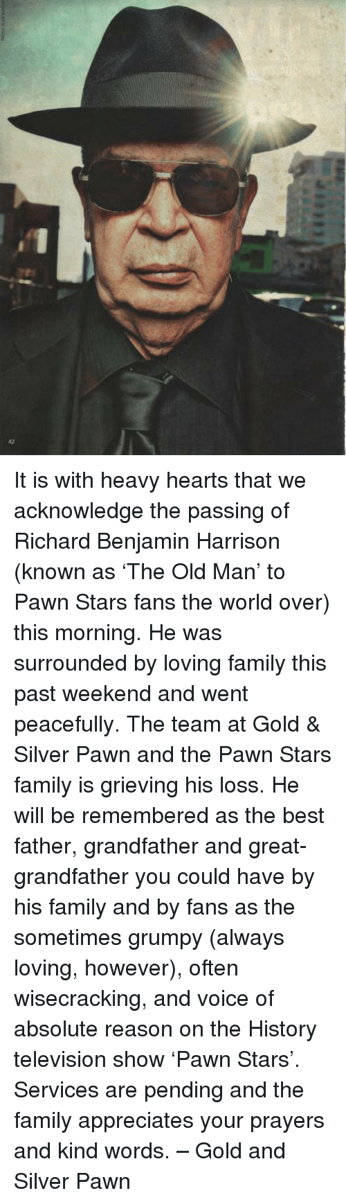 richard benjamin: 42 It is with heavy hearts that we acknowledge the passing of Richard Benjamin Harrison (known as 'The Old Man' to Pawn Stars fans the world over) this morning.  He was surrounded by loving family this past weekend and went peacefully.  The team at Gold & Silver Pawn and the Pawn Stars family is grieving his loss.  He will be remembered as the best father, grandfather and great-grandfather you could have by his family and by fans as the sometimes grumpy (always loving, however), often wisecracking, and voice of absolute reason on the History television show 'Pawn Stars'.  Services are pending and the family appreciates your prayers and kind words. – Gold and Silver Pawn