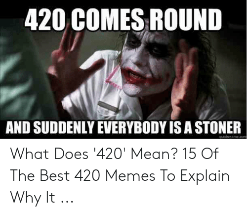 Best 420: 420 COMES ROUND  AND SUDDENLY EVERYBODY IS A STONER  quickmeme.com What Does '420' Mean? 15 Of The Best 420 Memes To Explain Why It ...
