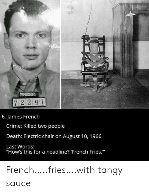 "Crime, Death, and French: 421-6 5  72 291  6. James French  Crime: Killed two people  Death: Electric chair on August 10, 1966  Last Words:  ""How's this for a headline? 'French Fries."" French…..fries….with tangy sauce"