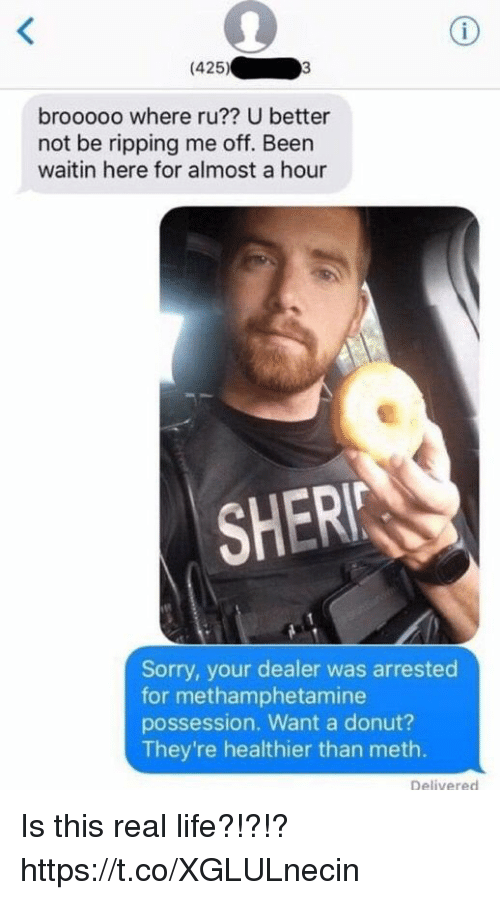 Funny, Life, and Sorry: (425). 03  brooooo where ru?? U better  not be ripping me off. Been  waitin here for almost a hour  SHER  Sorry, your dealer was arrested  for methamphetamine  possession. Want a donut?  They're healthier than meth.  Delivered Is this real life?!?!? https://t.co/XGLULnecin