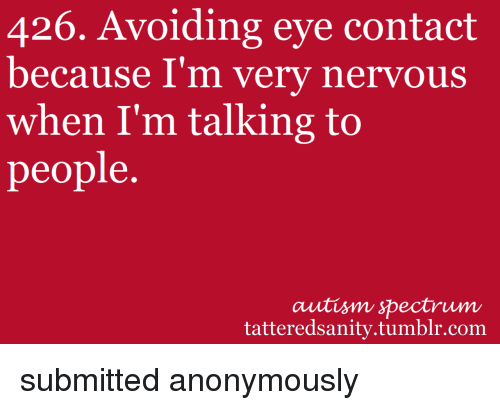 Avoiding Eye Contact: 426. Avoiding eye contact  because I'm very nervous  when I'm talking to  people.  autism spectrum  tatteredsanity.tumblr.com <p>submitted anonymously</p>