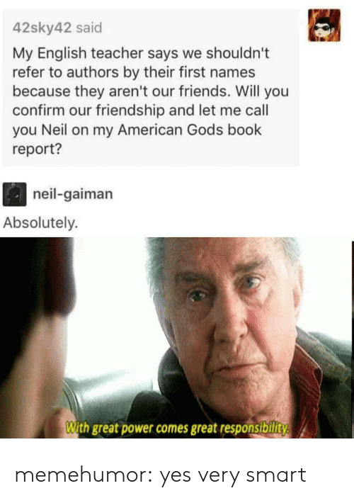 Friends, Teacher, and Tumblr: 42sky42 said  My English teacher says we shouldn't  refer to authors by their first names  because they aren't our friends. Will you  confirm our friendship and let me call  you Neil on my American Gods book  report?  neil-gaiman  Absolutely.  With great power comes great responsibility memehumor:  yes very smart
