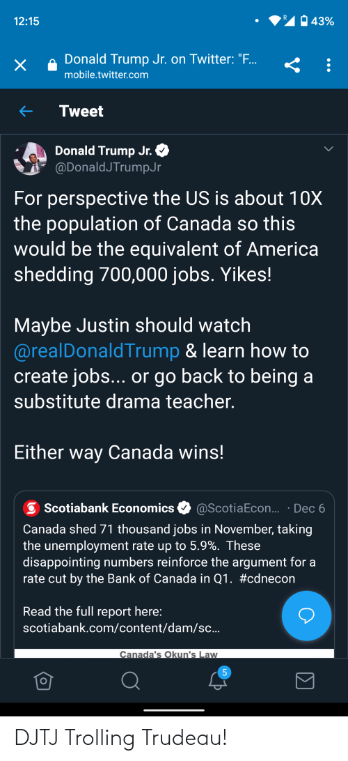 """America, Donald Trump, and Teacher: 43%  12:15  Donald Trump Jr. on Twitter: """".  х  mobile.twitter.com  Tweet  Donald Trump Jr.  @DonaldJTrumpJr  For perspective the US is about 10X  the population of Canada so this  would be the equivalent of America  shedding 700,000 jobs. Yikes!  Maybe Justin should watch  @realDonaldTrump & learn how to  create jobs... or go back to being a  substitute drama teacher.  Either way Canada wins!  @ScotiaEcon... · Dec 6  Scotiabank Economics  Canada shed 71 thousand jobs in November, taking  the unemployment rate up to 5.9%. These  disappointing numbers reinforce the argument for a  rate cut by the Bank of Canada in Q1. #cdnecon  Read the full report here:  scotiabank.com/content/dam/sc...  Canada's Okun's Law DJTJ Trolling Trudeau!"""