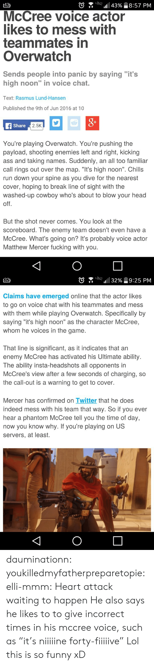 """Kicking Ass: 431  0  :n-. 111 43%, 18:57 PM  McCree voice actor  likes to mess with  teammates in  Overwatch  Sends people into panic by saving """"it's  high noon"""" in voice chat.  Text: Rasmus Lund-Hansen  Published the 9th of Jun 2016 at 10  Share  2.5K  You're playing Overwatch. You're pushing the  payload, shooting enemies left and right, kicking  ass and taking names. Suddenly, an all too familiar  call rings out over the map. """"It's high noon"""". Chills  run down your spine as you dive for the nearest  cover, hoping to break line of sight with the  washed-up cowboy who's about to blow your head  off  But the shot never comes. You look at the  scoreboard. The enemy team doesn't even have a  McCree. What's going on? It's probably voice actor  Matthew Mercer fucking with you   [32)  。.. 니  1111 32%し9:25 PM  Claims have emerged online that the actor likes  to go on voice chat with his teammates and mess  with them while playing Overwatch. Specifically by  saying """"it's high noon"""" as the character McCree,  whom he voices in the game.  That line is significant, as it indicates that an  enemy McCree has activated his Ultimate ability.  The ability insta-headshots all opponents in  McCree's view after a few seconds of charging, so  the call-out is a warning to get to cover.  Mercer has confirmed on Twitter that he does  indeed mess with his team that way. So if you ever  hear a phantom McCree tell you the time of day,  now you know why. If you're playing on US  servers, at least. dauminationn:  youkilledmyfatherpreparetopie:  elli-mmm:  Heart attack waiting to happen  He also says he likes to to give incorrect times in his mccree voice, such as """"it's niiiiine forty-fiiiiive""""   Lol this is so funny xD"""