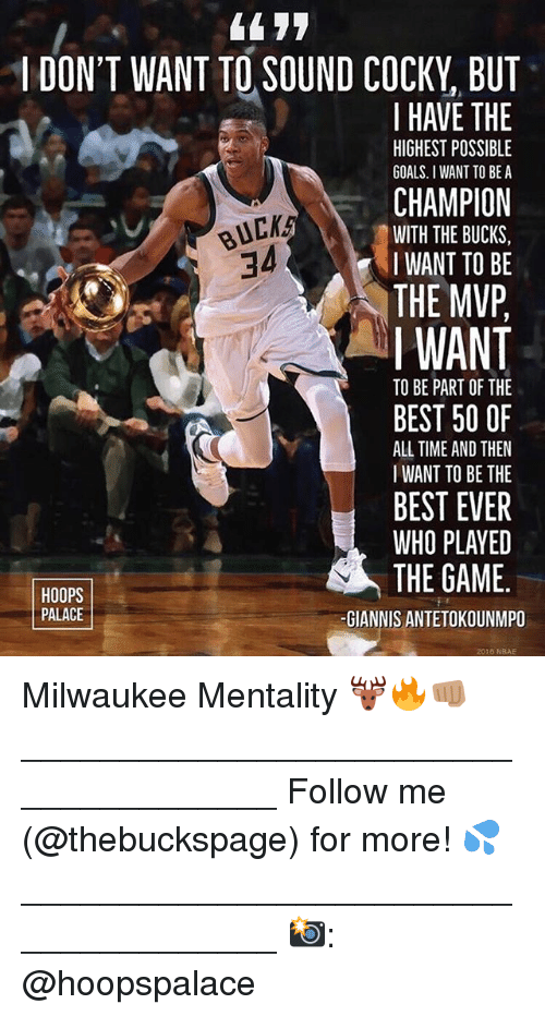 Bucked: 44 77  I DON'T WANT TO SOUND COCKY, BUT  I HAVE THE  CHAMPION  THE MVP  HIGHEST POSSIBLE  GOALS. I WANT TO BE A  BUCK  34  WITH THE BUCKS,  IWANT TO BE  I WANT  TO BE PART OF THE  BEST 50 OF  ALL TIME AND THEN  I WANT TO BE THE  BEST EVER  WHO PLAYED  THE GAME.  HOOPS  PALACE  -GIANNIS ANTETOKOUNMPO  2016 NBAE Milwaukee Mentality 🦌🔥👊🏽 ______________________________________ Follow me (@thebuckspage) for more! 💦 ______________________________________ 📸: @hoopspalace
