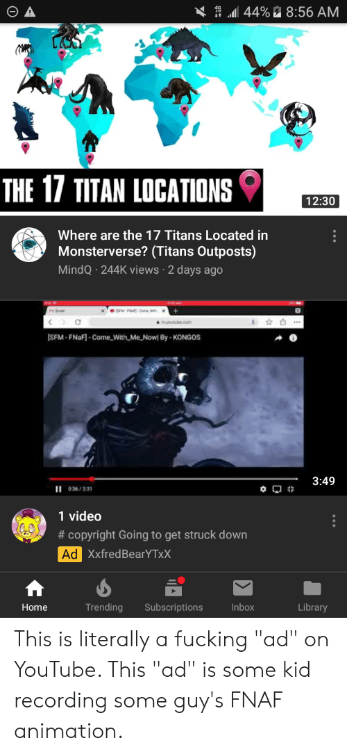"""Fnaf Animation: 44% 8:56 AM  THE 17 TITAN LOCATIONS  12:30  Where are the 17 Titans Located in  Monsterverse? (Titans Outposts)  MindQ 244K views 2 days ago  C  anatutbe.cam  [SFM-FNaF-Come With Me Nowl By-KONGOS  3:49  II 036/331  1 video  #copyright Going to get struck down  Ad XxfredBearYTxX  Library  Subscriptions  Inbox  Home  Trending  95  I A This is literally a fucking """"ad"""" on YouTube. This """"ad"""" is some kid recording some guy's FNAF animation."""
