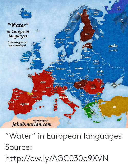 "apa: 44d3  vatn  Water  Js  jaets  etsie  in European  languages  (colouring based  vesi  atfn  vann or  vatnvatten  on etymology)  vesi  eo0a  (vodá)  watte  udens lud  vand  isce or  vanduo  dobharwatet  wädder  eada  (vadá)  woda  dwr  etter Water  water Wasser  woda  woda  ido  vodá  voda  Wässer Wossa  voda  eau  Wasser  Wass  víz  àiva  apă  aghe Svoda  aqu  aqua aghe  auga  aiga aiga  voda  oda  oda  agua  вода  (vodá)  auga  acaua  augua  atgu4  od  agua  acqua  agua  abb  apd  Su  gua  more maps at  jakubmarian.com ""Water"" in European languages Source: http://ow.ly/AGC030o9XVN"