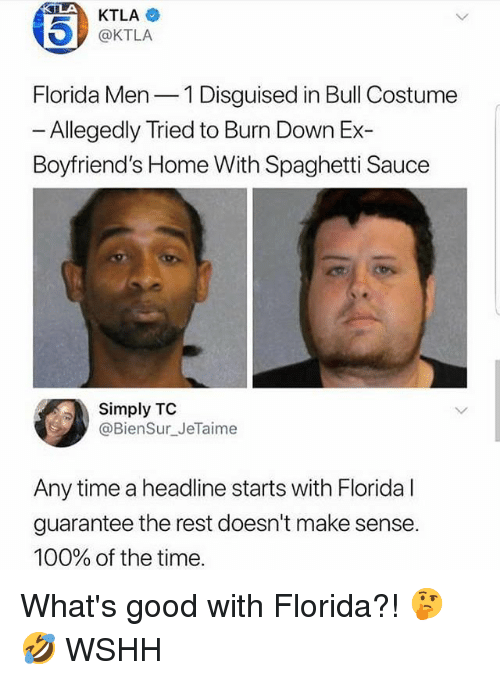 Doesnt Make Sense: 45)  KTLA  @KTLA  Florida Men 1 Disguised in Bull Costume  - Allegedly Tried to Burn Down Ex-  Boyfriend's Home With Spaghetti Sauce  Simply TC  @BienSur_JeTaime  Any time a headline starts with Florida l  guarantee the rest doesn't make sense  100% of the time What's good with Florida?! 🤔🤣 WSHH