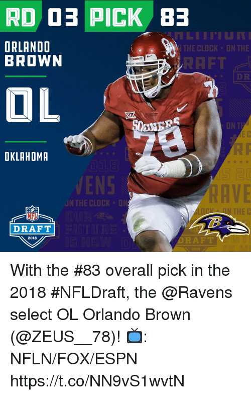 Orlando Brown: 45  ORLANDO  BROWN  THE CLOCK UN THE  RAFT  DR  OKLAHOMR  VEN  RAVE  N THE CLOCK D  N THE C  NFL  DRAFT  2018  DRAFT  2018 With the #83 overall pick in the 2018 #NFLDraft, the @Ravens select OL Orlando Brown (@ZEUS__78)!  📺: NFLN/FOX/ESPN https://t.co/NN9vS1wvtN