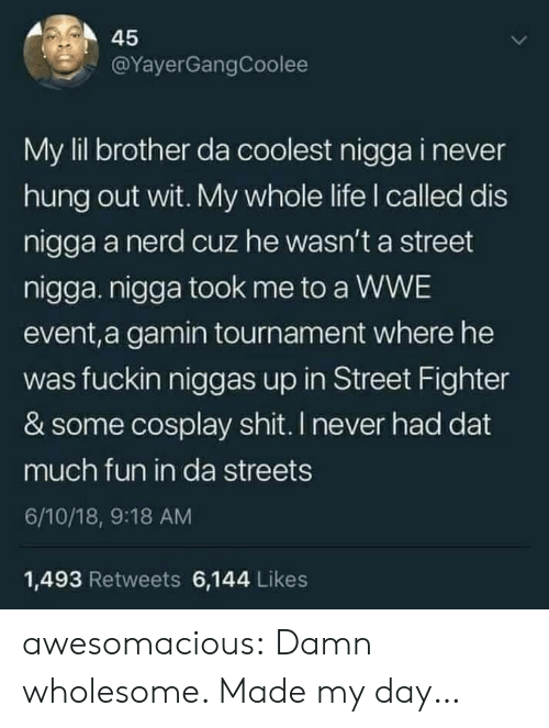 Life, Nerd, and Shit: 45  @YayerGangCoolee  My lil brother da coolest nigga i never  hung out wit. My whole life I called dis  nigga a nerd cuz he wasn't a street  nigga. nigga took me to a WWE  event,a gamin tournament where he  was fuckin niggas up in Street Fighter  & some cosplay shit. I never had dat  much fun in da streets  6/10/18, 9:18 AM  1,493 Retweets 6,144 Likes awesomacious:  Damn wholesome. Made my day…