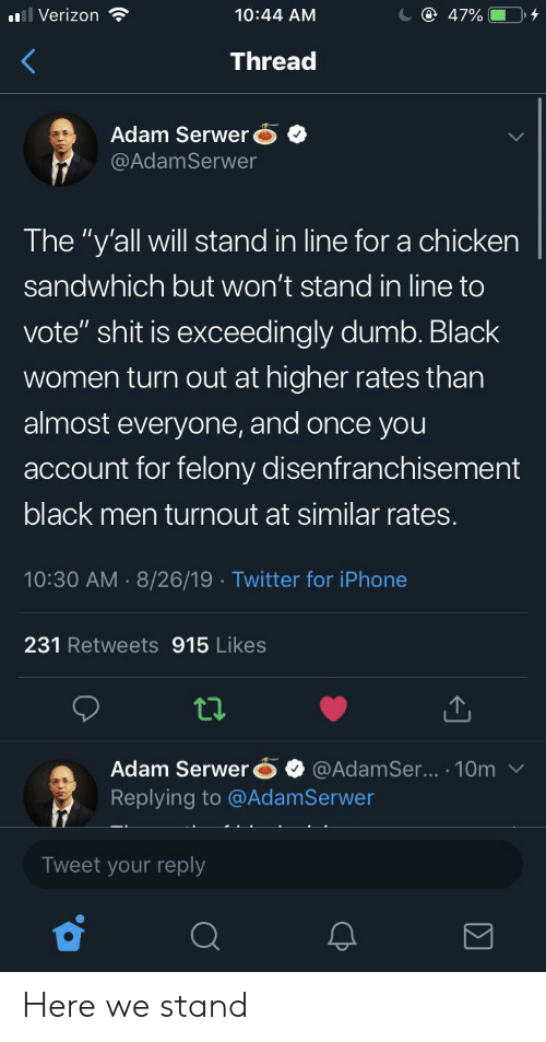 "Rates: @ 47%  Verizon  10:44 AM  Thread  Adam Serwer  @AdamSerwer  The ""y'all will stand in line for a chicken  sandwhich but won't stand in line to  vote"" shit is exceedingly dumb. Black  women turn out at higher rates than  almost everyone, and once you  account for felony disenfranchisement  black men turnout at similar rates.  10:30 AM 8/26/19 Twitter for iPhone  231 Retweets 915 Likes  Adam Serwer  Replying to @AdamSerwer  @AdamSer... 10m  Tweet your reply Here we stand"