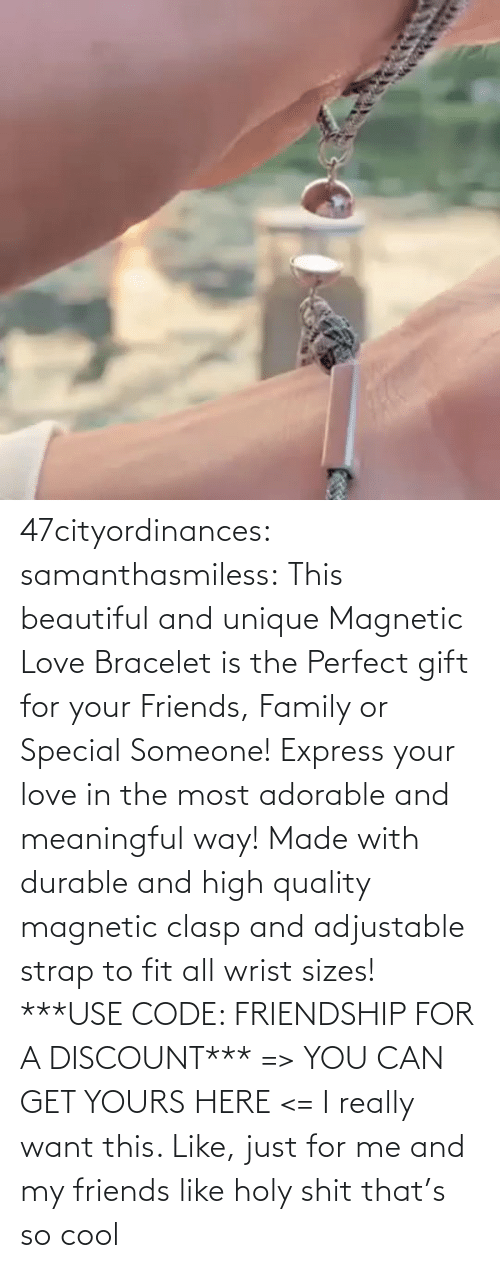use: 47cityordinances:  samanthasmiless:  This beautiful and unique Magnetic Love Bracelet is the Perfect gift for your Friends, Family or Special Someone! Express your love in the most adorable and meaningful way! Made with durable and high quality magnetic clasp and adjustable strap to fit all wrist sizes!  ***USE CODE: FRIENDSHIP FOR A DISCOUNT*** => YOU CAN GET YOURS HERE <=    I really want this. Like, just for me and my friends like holy shit that's so cool