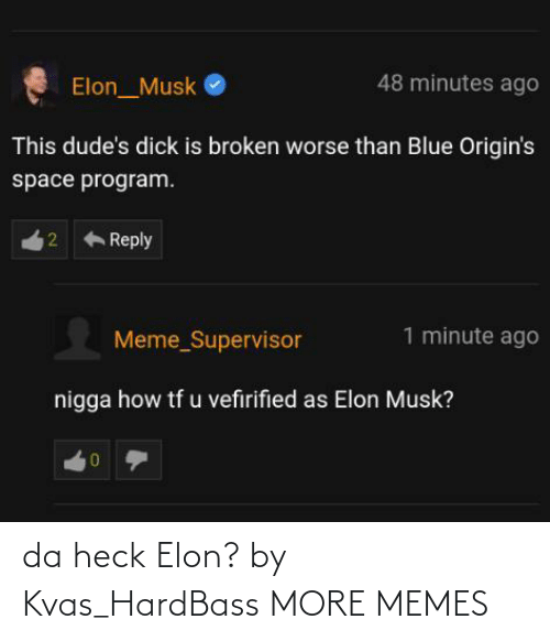 Dank, Meme, and Memes: 48 minutes ago  Elon_Musk  This dude's dick is broken worse than Blue Origin's  space program.  Reply  1 minute ago  Meme_Supervisor  nigga how tf u vefirified as Elon Musk?  2. da heck Elon? by Kvas_HardBass MORE MEMES