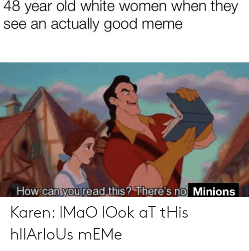 Lmao, Meme, and Good: 48 year old white women when they  see an actually good meme  How can you read this? There's no Minions Karen: lMaO lOok aT tHis hIlArIoUs mEMe